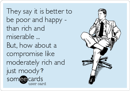 160320 they-say-it-is-better-to-be-poor-and-happy-than-rich-and-miserable-but-how-about-a-compromise-like-moderately-rich-and-just-moody-6522f